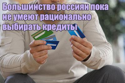 Большинство россиян пока не умеют рационально выбирать кредиты