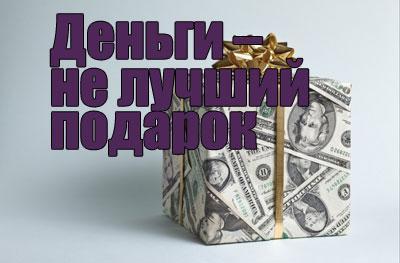 Деньги – не лучший подарок
